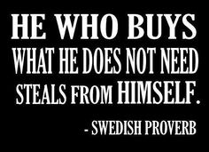 Swedish Proverb: He who buys what he does not need steals from himself.