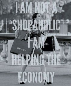 I am not a shopaholic, I am helping the economy! - I am not a shopaholic, I am helping the economy! Great Quotes, Quotes To Live By, Me Quotes, Funny Quotes, Inspirational Quotes, Style Quotes, Beauty Quotes, Funny Fashion Quotes, Blair Quotes
