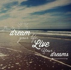 Don't dream your life, Live your dreams
