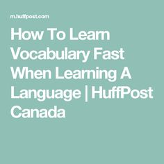 How To Learn Vocabulary Fast When Learning A Language | HuffPost Canada