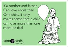 If a mother and father Can love more than One child...it only makes sense that a child Can love more than One mom or dad.