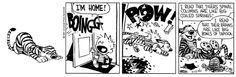 Calvin and Hobbes, November 17, 1987 - I read that tigers' spinal columns are like big coiled springs!   ...I read that their brains are like big bowls of tapioca.