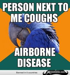 Paranoid Parrot: person next to me coughs...