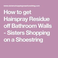 How to get Hairspray Residue off Bathroom Walls - Sisters Shopping on a Shoestring
