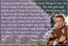 Being an Irishwoman means many things to me. An Irishwoman is strong and feisty. She has guts and stands up for what she believes in. She believes she is the best at whatever she does and proceeds through life with that knowledge. She can face any hazard that life throws her way and stay with it until she wins. She is loyal to her kinsmen and accepting of others. She's not above a sock in the jaw if you have it coming. Maureen O'Hara quote. Image Copyright - Ireland Calling