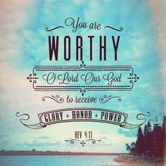 "Revelation 4:11 ""Thou art worthy, O Lord, to receive glory and honour and power: for thou hast created all things, and for thy pleasure they are and were created."" (KJV)"
