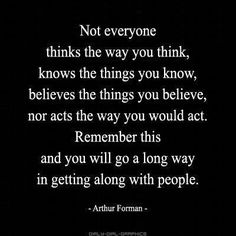 Not everyone thinks the way you think, know the things you know, believe the things you believe, nor acts the way you should act. Remember this and you will go a long way in getting along with people - Arthur Forman ~
