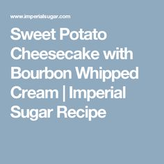 Sweet Potato Cheesecake with Bourbon Whipped Cream | Imperial Sugar Recipe
