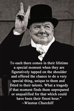 """Winston Churchill: """"To each there comes in their lifetime a special moment when they are figuratively tapped on the shoulder and offered the chance to do a very special thing, unique to them and fitted to their talents. What a tragedy if that moment finds them unprepared or unqualified for that which could have been their finest hour."""""""