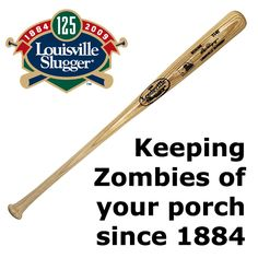 Baseball bat facts :  Louisville Slugger's New Tag line ~ Keeping Zombies off your porch since 1884.