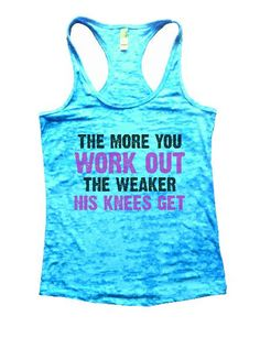 """""""The More You Work Out, The Weaker His Knees Get""""í«ÌÎ_Great quality burnout tank top, our burnouts are the HIGHEST quality workout tanks on the market.í«ÌÎ_ Super lightweight around 3.3 ounces and ver"""