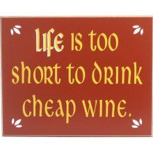 Life is too short to drink cheap wine. So true