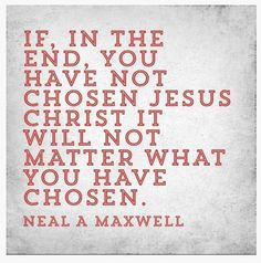 """If, in the end, you have not chosen Jesus Christ it will not matter what you have chosen."" - Neal A Maxwell [An Apostle of the Lord]"