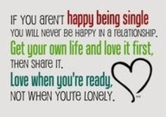 If you aren't happy being single you will never be happy in a relationship. Get your own life and love it first, then share it. Love when you're ready, not when you're lonely