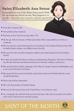 Elizabeth Ann Seton: Women can do amazing things for God! - Saint for converting Protestants, and others. She was the first Catholic Saint born in the United States. Flounder of the Sisters of Charity.