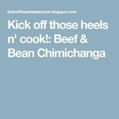 Kick off those heels n' cook!: Beef & Bean Chimichanga