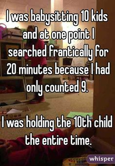 """I was babysitting 10 kids and at one point I searched frantically for 20 minutes because I had only counted I was holding the child the entire time.""<<<that's totally me. Funny Shit, Stupid Funny Memes, Funny Relatable Memes, Funny Posts, The Funny, Hilarious, Funny Stuff, Funny Things, Lol"