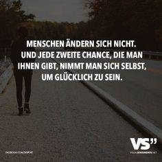 Menschen ändern sich nicht. Und jede zweite Chance, die man ihnen gibt, nimmt man sich selbst, um glücklich zu sein.
