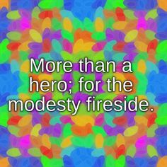 More than a hero; for the modesty fireside.