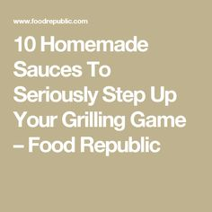 10 Homemade Sauces To Seriously Step Up Your Grilling Game – Food Republic