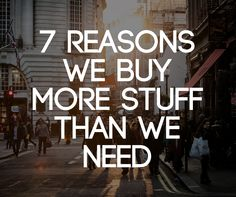 Why do we buy more stuff than we need? What thinking would compel somebody to spend money on things they didn't actually need in the first place?