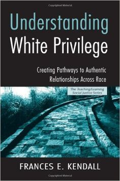 Understanding White Privilege: Creating Pathways to Authentic Relationships Across Race (Teaching/Learning Social Justice): Frances E. Kenda...