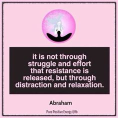 It is not through struggle and effort that resistance is released, but through DISTRACTION and RELAXATION. #Abraham Hicks - Law of attraction