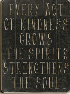 Kindness grows the spirit and strengthens the soul