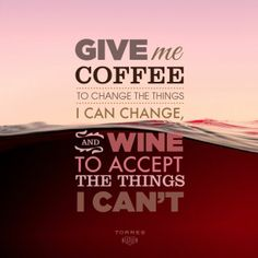Give me coffe to change the things I can change, and #wine to accept the things I can't.