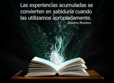 Las experiencias acumuladas se convierten en sabiduría cuando la utilizamos apropiadamente. Roberto Montero