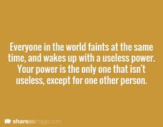 Everyone in the world faints at the same time and wakes up with a useless power. Your power is the only one that isn't useless, except for one other person.