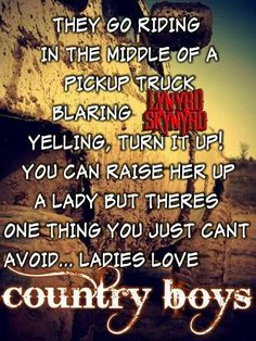 They go riding in the middle of a pickup truck, blaring Lynyrd Skynyrd yelling, turn it up! You can raise her up a lady but there's one thing you just can't avoid, Ladies love country boys - Ladies Love Country Boys - Trace Adkins