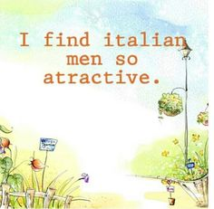Italian men - make me deliriously happy... like the kind of permanent stupid smile on your face happy :)