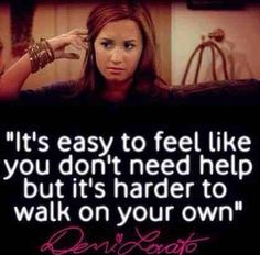 it's easy to feel like you don't need help but it's harder to walk on your own