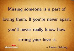 Missing someone is a part of loving them. If you're never apart, you'll never really know how strong your love is. Missing Someone You Love, Do I Love Him, Miss You Dad, Love My Husband, Told You So, Favorite Quotes, Best Quotes, Life Quotes, Passionate Romance