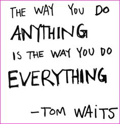 The way you do anything is the way you do everything. ~Tom Waits