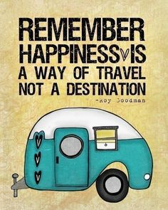 Remember: happiness is a way of travel, not a destination.