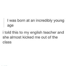 I was born at an incredibly young age...