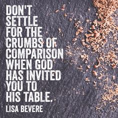 Don't settle for the crumbs of comparison when God has invited you to His table. – Lisa Bevere
