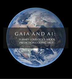 AI. Gaia. Dr. James Lovelock. Robot rebellion. Transhumans.