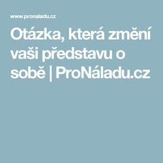 Otázka, která změní vaši představu o sobě | ProNáladu.cz