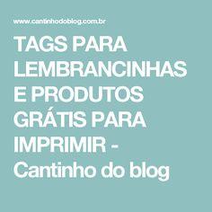 TAGS PARA LEMBRANCINHAS E PRODUTOS GRÁTIS PARA IMPRIMIR - Cantinho do blog