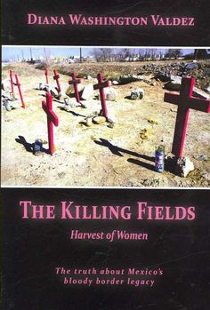 The Killing Fields: Harvest of Women: The Truth About Mexico's Bloody Border Legacy. http://library.sjeccd.edu/record=b1164675~S1