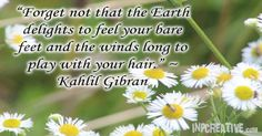 """Forget not that the Earth delights to feel your bare feet and the winds long to play with your hair."" ~ Kahlil Gibran - inpcreative.com"