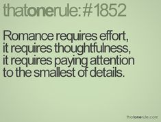 Romance requires effort, it requires thoughtfulness, it requires paying attention to the smallest of details.