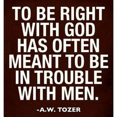 To be right with God has often meant to be in trouble with men. A.W. Tozer