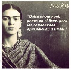 """I wanted to drown my sorrows, but now the damn things have learned to swim."" Frida Kahlo Quote 