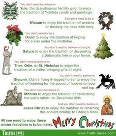 """Pagan roots of Christmas… One side accepts BLINDLY and without question these traditions as """"Christian"""" while the other side uses these facts as proof positive that Christ is as mythological as the pagan roots from whence these customs originated… Both sides miss the point… Christ is real, Christmas isn't…"""