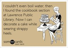 I couldn't even boil water, then I found the cookbook section at Lawrence Public Library. Now I can decorate a cake while wearing strappy heels.