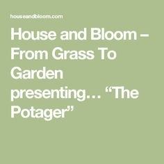 "House and Bloom – From Grass To Garden presenting… ""The Potager"""
